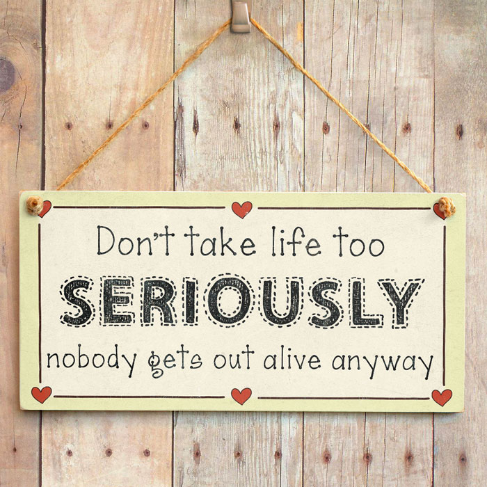 Dont take life to seriously?